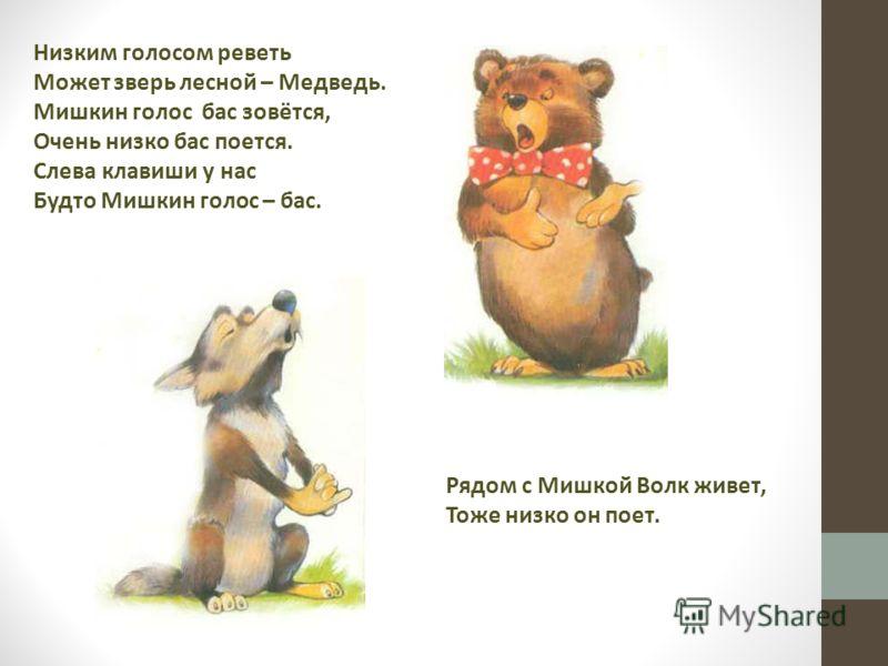 Низким голосом реветь Может зверь лесной – Медведь. Мишкин голос бас зовётся, Очень низко бас поется. Слева клавиши у нас Будто Мишкин голос – бас. Рядом с Мишкой Волк живет, Тоже низко он поет.