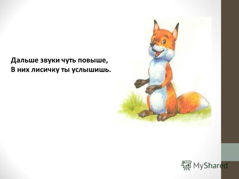 Дальше звуки чуть повыше, В них лисичку ты услышишь.