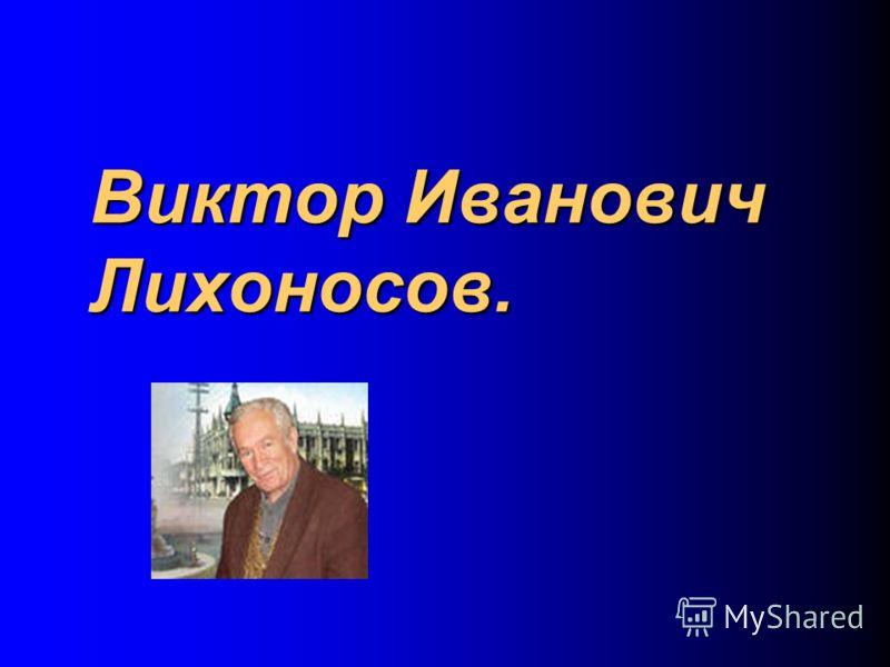 Виктор Иванович Лихоносов.