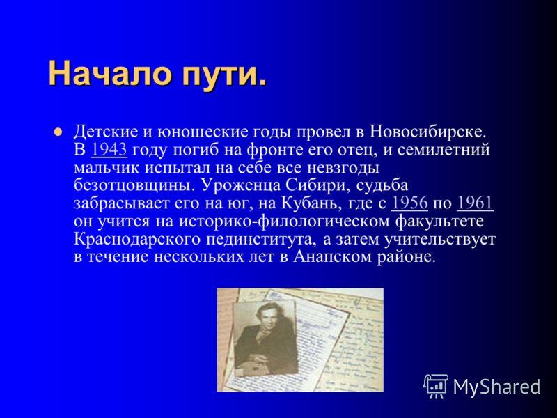 Начало пути. Детские и юношеские годы провел в Новосибирске. В 1943 году погиб на фронте его отец, и семилетний мальчик испытал на себе все невзгоды безотцовщины. Уроженца Сибири, судьба забрасывает его на юг, на Кубань, где с 1956 по 1961 он учится