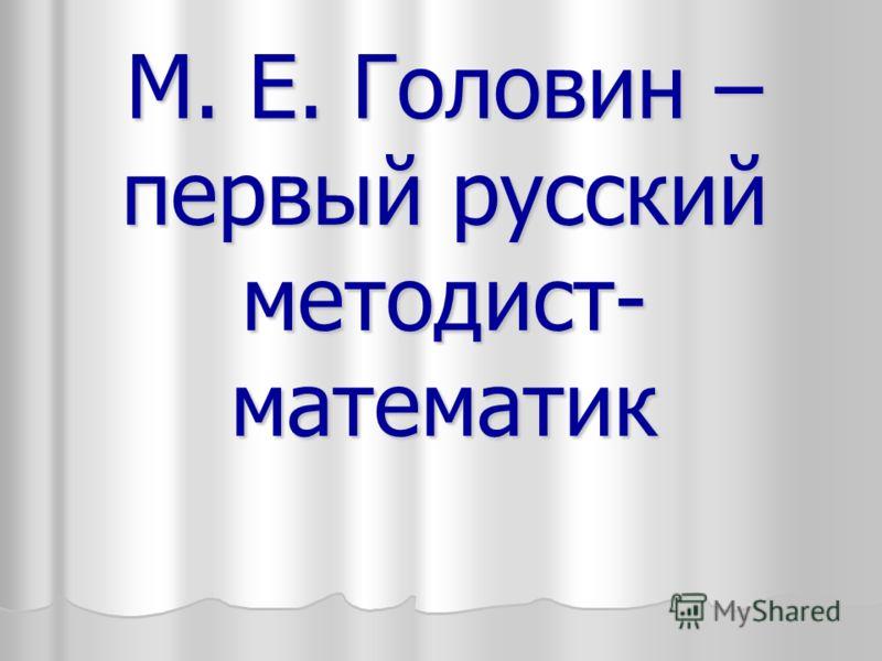 М. Е. Головин – первый русский методист- математик
