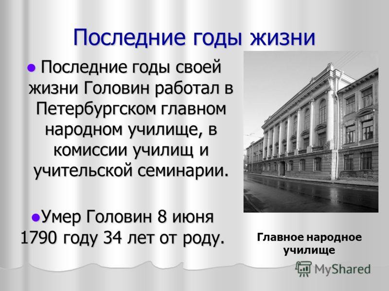 Последние годы жизни Последние годы своей жизни Головин работал в Петербургском главном народном училище, в комиссии училищ и учительской семинарии. Последние годы своей жизни Головин работал в Петербургском главном народном училище, в комиссии учили