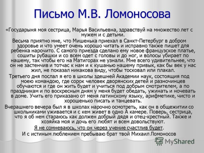 Письмо М.В. Ломоносова «Государыня моя сестрица, Марья Васильевна, здравствуй на множество лет с мужем и с детьми. Весьма приятно мне, что Мишенька приехал в Санкт-Петербург в добром здоровье и что умеет очень хорошо читать и исправно также пишет дл