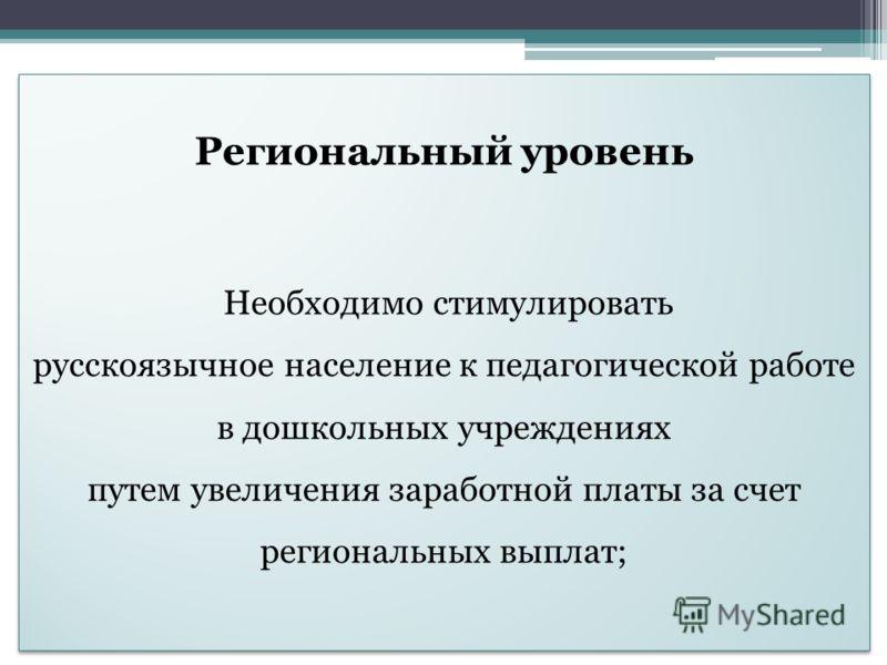 Региональный уровень Необходимо стимулировать русскоязычное население к педагогической работе в дошкольных учреждениях путем увеличения заработной платы за счет региональных выплат; Региональный уровень Необходимо стимулировать русскоязычное населени