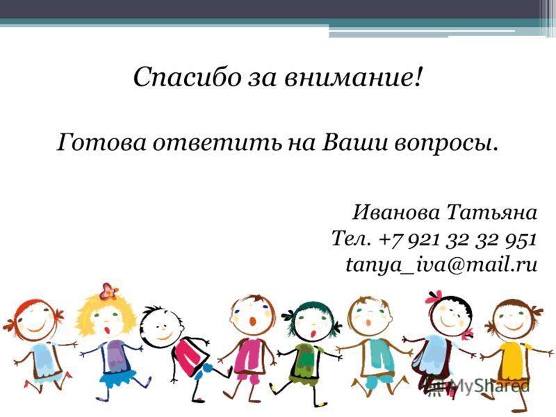 Спасибо за внимание! Готова ответить на Ваши вопросы. Иванова Татьяна Тел. +7 921 32 32 951 tanya_iva@mail.ru