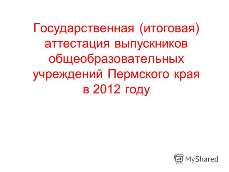 Государственная (итоговая) аттестация выпускников общеобразовательных учреждений Пермского края в 2012 году