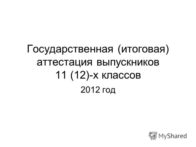 Государственная (итоговая) аттестация выпускников 11 (12)-х классов 2012 год