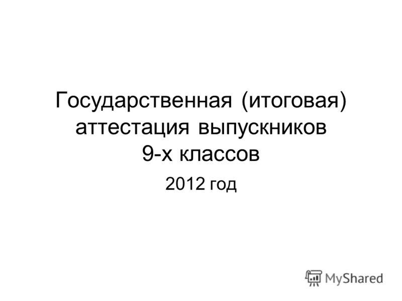 Государственная (итоговая) аттестация выпускников 9-х классов 2012 год