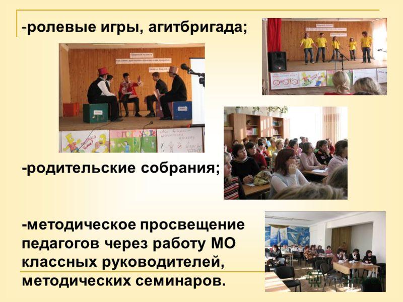 -ролевые игры, агитбригада; -родительские собрания; -методическое просвещение педагогов через работу МО классных руководителей, методических семинаров.