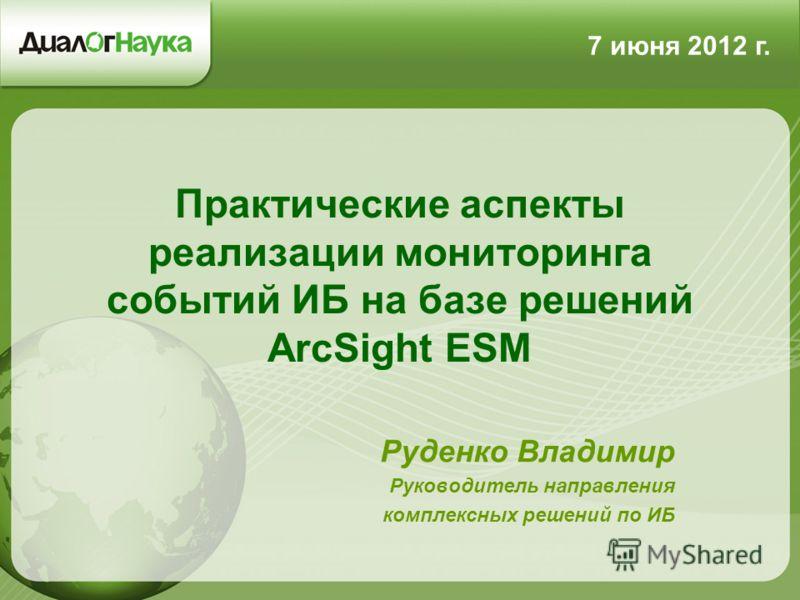 Практические аспекты реализации мониторинга событий ИБ на базе решений ArcSight ESM Руденко Владимир Руководитель направления комплексных решений по ИБ 7 июня 2012 г.