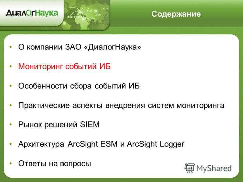 Содержание О компании ЗАО «ДиалогНаука» Мониторинг событий ИБ Особенности сбора событий ИБ Практические аспекты внедрения систем мониторинга Рынок решений SIEM Архитектура ArcSight ESM и ArcSight Logger Ответы на вопросы