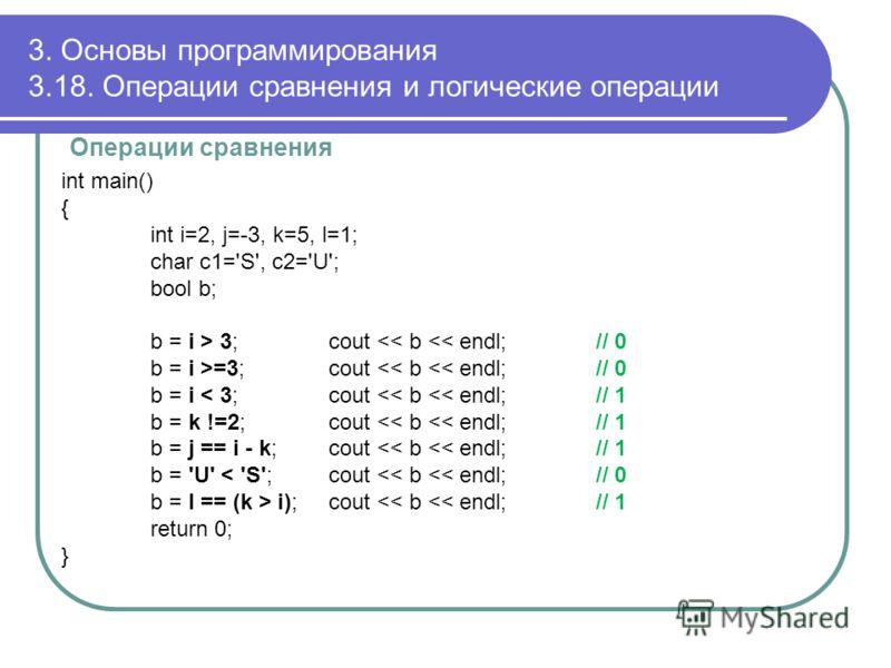 3. Основы программирования 3.18. Операции сравнения и логические операции Операции сравнения int main() { int i=2, j=-3, k=5, l=1; char c1='S', c2='U'; bool b; b = i > 3; cout