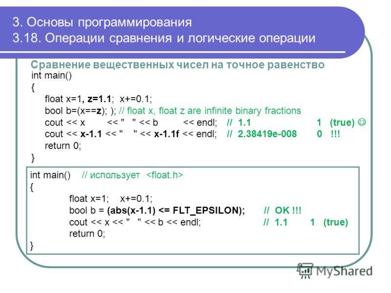 3. Основы программирования 3.18. Операции сравнения и логические операции Сравнение вещественных чисел на точное равенство int main() { float x=1, z=1.1; x+=0.1; bool b=(x==z); ); // float x, float z are infinite binary fractions cout