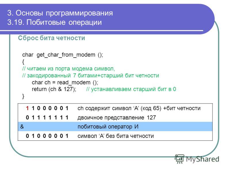 3. Основы программирования 3.19. Побитовые операции Сброс бита четности char get_char_from_modem (); { // читаем из порта модема символ, // закодированный 7 битами+старший бит четности char ch = read_modem (); return (ch & 127); // устанавливаем стар