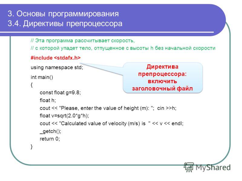 3. Основы программирования 3.4. Директивы препроцессора // Эта программа рассчитывает скорость, // с которой упадет тело, отпущенное с высоты h без начальной скорости #include using namespace std; int main() { const float g=9.8; float h; cout >h; flo