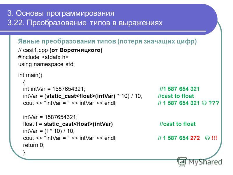 3. Основы программирования 3.22. Преобразование типов в выражениях Явные преобразования типов (потеря значащих цифр) // cast1.cpp (от Воротницкого) #include using namespace std; int main() { int intVar = 1587654321; //1 587 654 321 intVar = (static_c