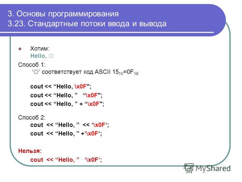 3. Основы программирования 3.23. Стандартные потоки ввода и вывода Хотим: Hello, Способ 1: соответствует код ASCII 15 10 =0F 16 cout