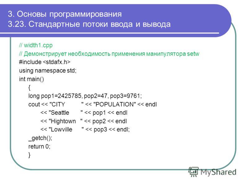 3. Основы программирования 3.23. Стандартные потоки ввода и вывода // width1.cpp // Демонстрирует необходимость применения манипулятора setw #include using namespace std; int main() { long pop1=2425785, pop2=47, pop3=9761; cout