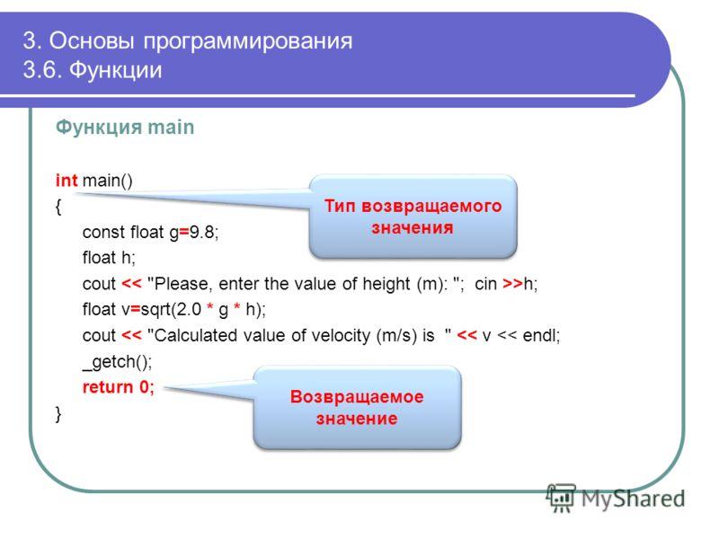 3. Основы программирования 3.6. Функции Функция main int main() { const float g=9.8; float h; cout >h; float v=sqrt(2.0 * g * h); cout