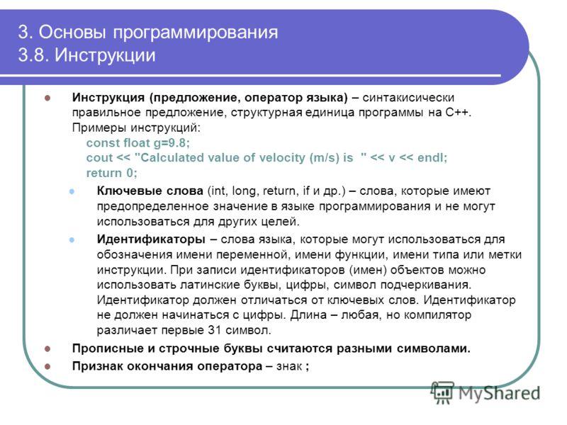 3. Основы программирования 3.8. Инструкции Инструкция (предложение, оператор языка) – синтакисически правильное предложение, структурная единица программы на С++. Примеры инструкций: const float g=9.8; cout