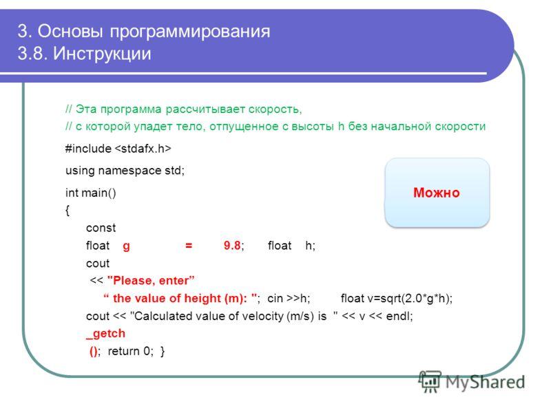 3. Основы программирования 3.8. Инструкции // Эта программа рассчитывает скорость, // с которой упадет тело, отпущенное с высоты h без начальной скорости #include using namespace std; int main() { const float g = 9.8; float h; cout >h; float v=sqrt(2