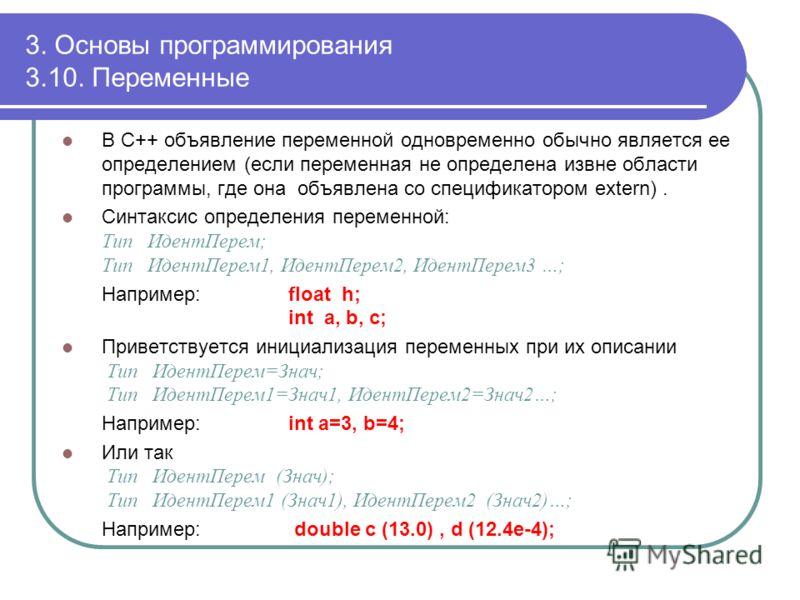 3. Основы программирования 3.10. Переменные В С++ объявление переменной одновременно обычно является ее определением (если переменная не определена извне области программы, где она объявлена со спецификатором extern). Синтаксис определения переменной