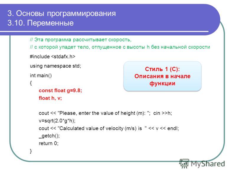 3. Основы программирования 3.10. Переменные // Эта программа рассчитывает скорость, // с которой упадет тело, отпущенное с высоты h без начальной скорости #include using namespace std; int main() { const float g=9.8; float h, v; cout >h; v=sqrt(2.0*g