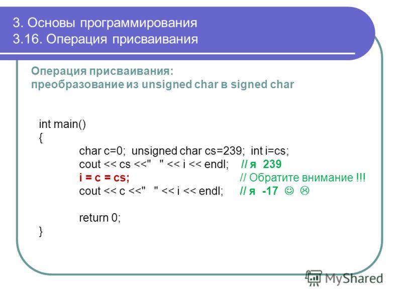 3. Основы программирования 3.16. Операция присваивания Операция присваивания: преобразование из unsigned char в signed char int main() { char c=0; unsigned char cs=239; int i=cs; cout