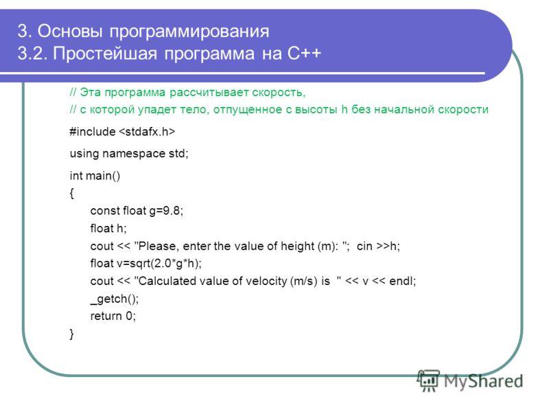 3. Основы программирования 3.2. Простейшая программа на С++ // Эта программа рассчитывает скорость, // с которой упадет тело, отпущенное с высоты h без начальной скорости #include using namespace std; int main() { const float g=9.8; float h; cout >h;