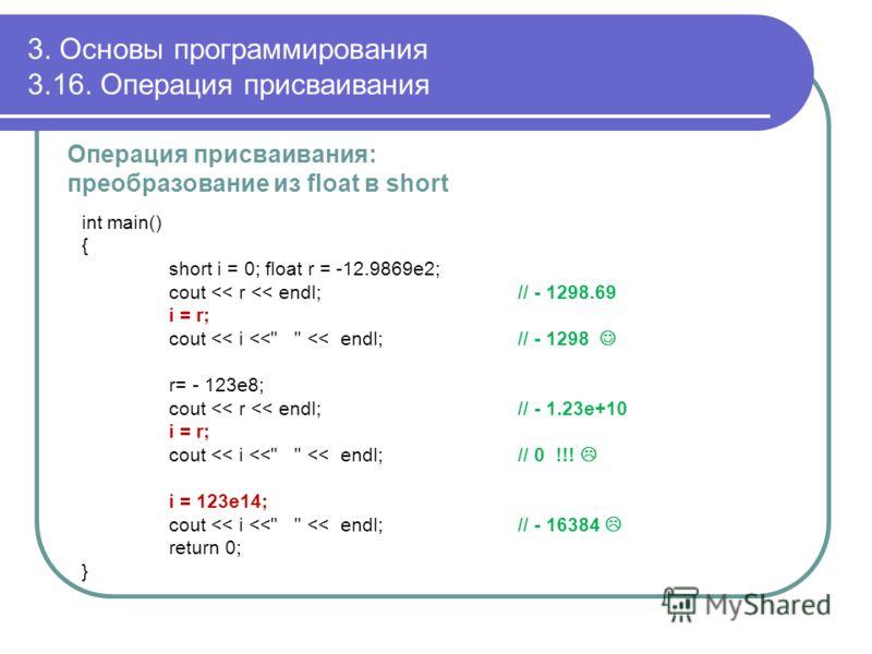 3. Основы программирования 3.16. Операция присваивания Операция присваивания: преобразование из float в short int main() { short i = 0; float r = -12.9869e2; cout