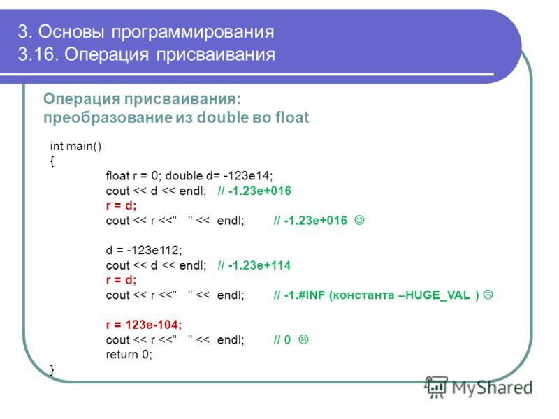 3. Основы программирования 3.16. Операция присваивания Операция присваивания: преобразование из double во float int main() { float r = 0; double d= -123e14; cout