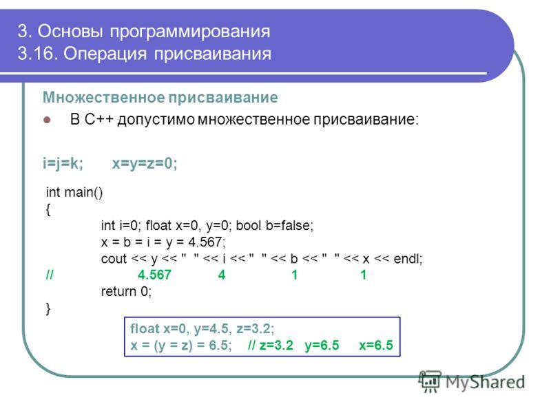 3. Основы программирования 3.16. Операция присваивания Множественное присваивание В С++ допустимо множественное присваивание: i=j=k; x=y=z=0; int main() { int i=0; float x=0, y=0; bool b=false; x = b = i = y = 4.567; cout