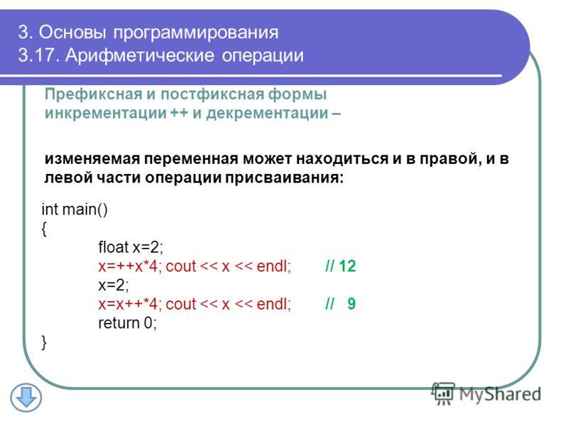 3. Основы программирования 3.17. Арифметические операции Префиксная и постфиксная формы инкрементации ++ и декрементации – изменяемая переменная может находиться и в правой, и в левой части операции присваивания: int main() { float x=2; x=++x*4; cout