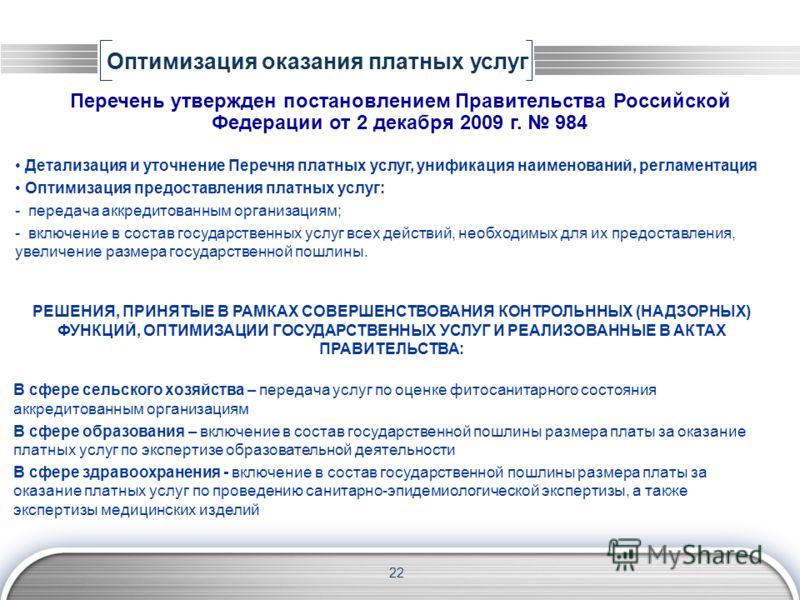 22 Оптимизация оказания платных услуг Перечень утвержден постановлением Правительства Российской Федерации от 2 декабря 2009 г. 984 Детализация и уточнение Перечня платных услуг, унификация наименований, регламентация Оптимизация предоставления платн