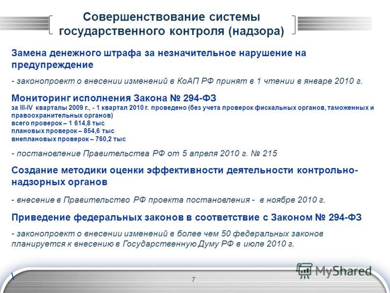 Совершенствование системы государственного контроля (надзора) 7 Замена денежного штрафа за незначительное нарушение на предупреждение - законопроект о внесении изменений в КоАП РФ принят в 1 чтении в январе 2010 г. Мониторинг исполнения Закона 294-ФЗ
