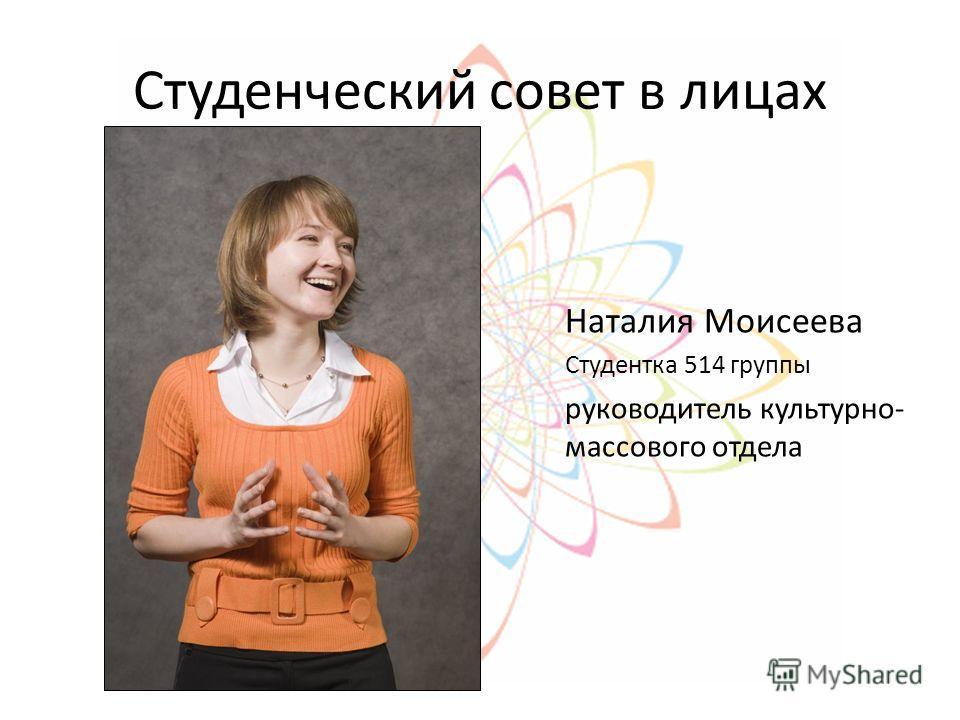 Студенческий совет в лицах Наталия Моисеева Студентка 514 группы руководитель культурно- массового отдела