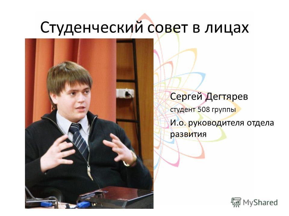 Студенческий совет в лицах Сергей Дегтярев студент 508 группы И.о. руководителя отдела развития
