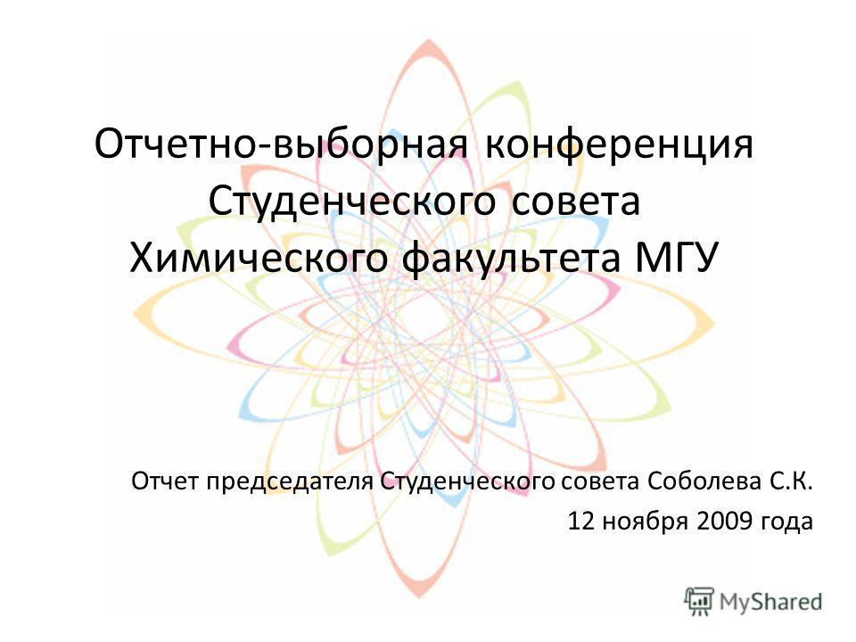 Отчетно-выборная конференция Студенческого совета Химического факультета МГУ Отчет председателя Студенческого совета Соболева С.К. 12 ноября 2009 года