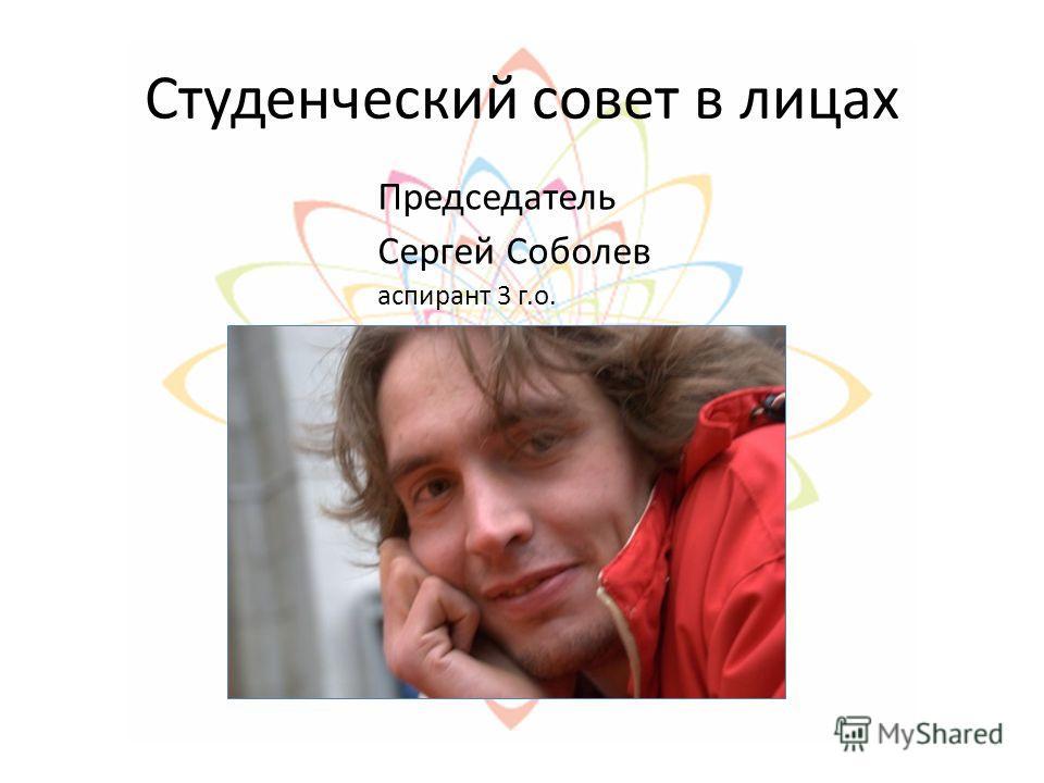 Студенческий совет в лицах Председатель Сергей Соболев аспирант 3 г.о.