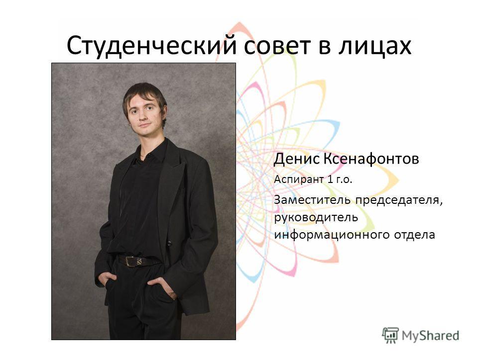 Студенческий совет в лицах Денис Ксенафонтов Аспирант 1 г.о. Заместитель председателя, руководитель информационного отдела
