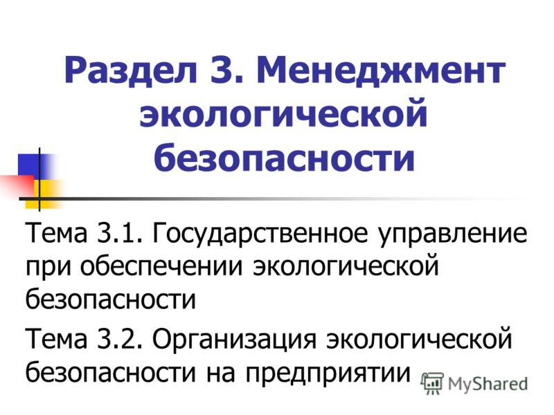 Раздел 3. Менеджмент экологической безопасности Тема 3.1. Государственное управление при обеспечении экологической безопасности Тема 3.2. Организация экологической безопасности на предприятии