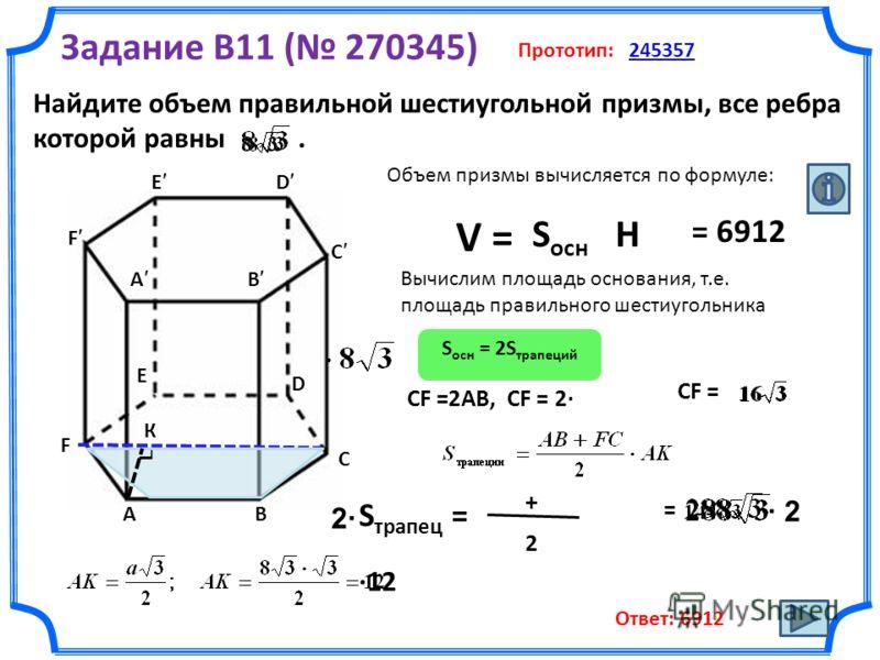 Найдите объем правильной шестиугольной призмы, все ребра которой равны. Задание B11 ( 270345) Прототип: 245357245357 E D С В F А В С А F E D Объем призмы вычисляется по формуле: V = S ocн Н Вычислим площадь основания, т.е. площадь правильного шестиуг