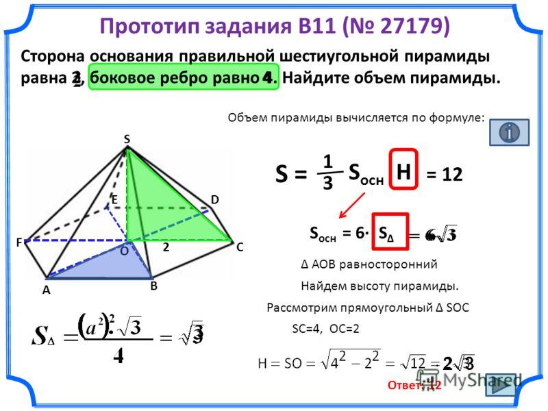 Прототип задания B11 ( 27179) Сторона основания правильной шестиугольной пирамиды равна 2, боковое ребро равно 4. Найдите объем пирамиды. Объем пирамиды вычисляется по формуле: S = 1 3 S ocн Н S ocн = 6· О ED С В А F АОВ равносторонний S S Найдем выс
