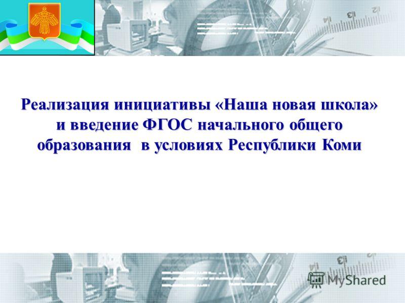 Реализация инициативы «Наша новая школа» и введение ФГОС начального общего образования в условиях Республики Коми