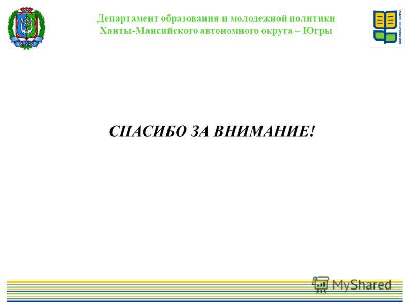 Департамент образования и молодежной политики Ханты-Мансийского автономного округа – Югры. СПАСИБО ЗА ВНИМАНИЕ!