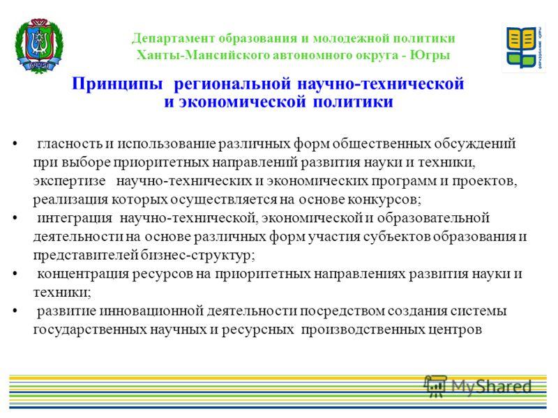 Департамент образования и молодежной политики Ханты-Мансийского автономного округа - Югры Принципы региональной научно-технической и экономической политики гласность и использование различных форм общественных обсуждений при выборе приоритетных напра
