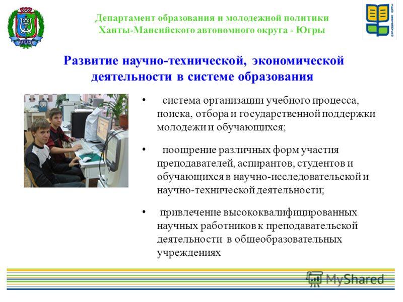 Развитие научно-технической, экономической деятельности в системе образования Департамент образования и молодежной политики Ханты-Мансийского автономного округа - Югры система организации учебного процесса, поиска, отбора и государственной поддержки