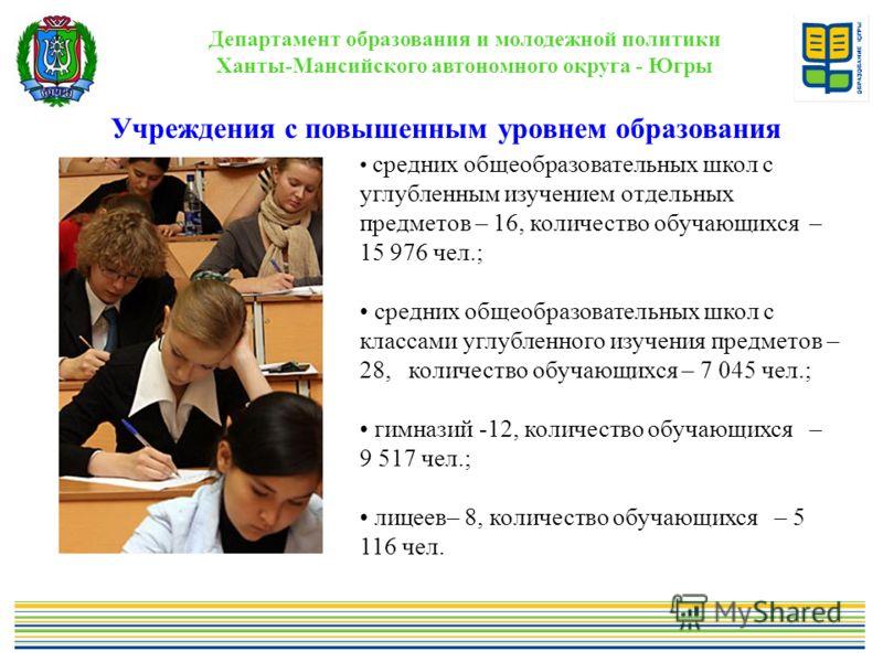 Департамент образования и молодежной политики Ханты-Мансийского автономного округа - Югры Учреждения с повышенным уровнем образования. средних общеобразовательных школ с углубленным изучением отдельных предметов – 16, количество обучающихся – 15 976