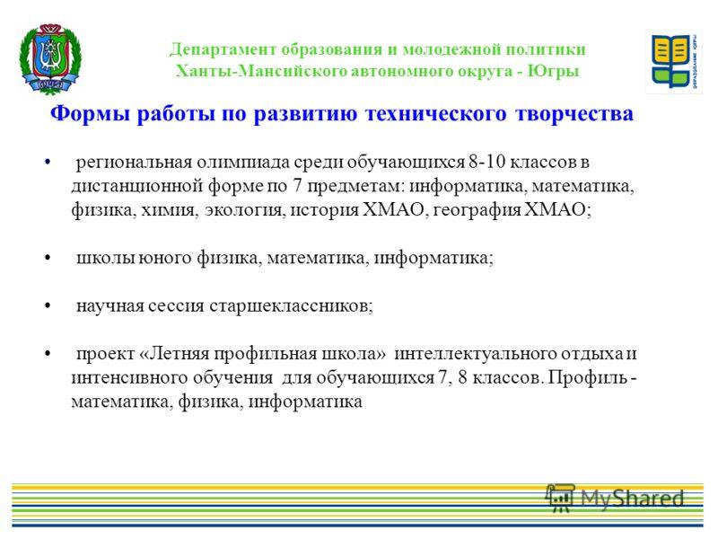 Департамент образования и молодежной политики Ханты-Мансийского автономного округа - Югры Формы работы по развитию технического творчества региональная олимпиада среди обучающихся 8-10 классов в дистанционной форме по 7 предметам: информатика, матема