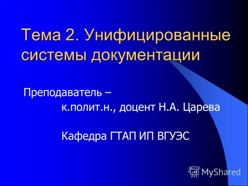 Тема 2. Унифицированные системы документации Преподаватель – к.полит.н., доцент Н.А. Царева Кафедра ГТАП ИП ВГУЭС